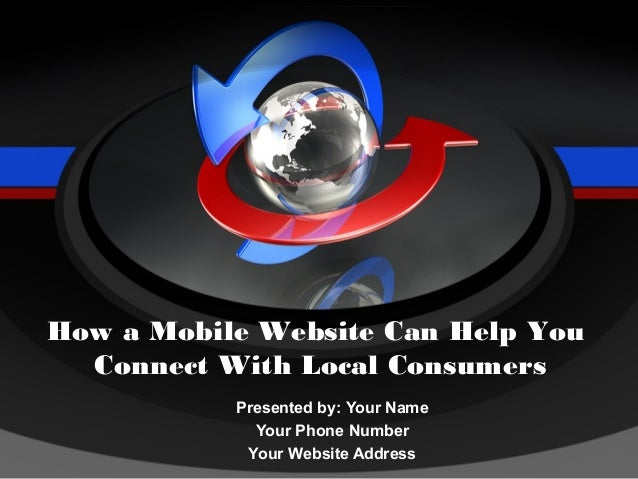 How a Mobile Website Can Help You  Connect With Local Consumers           Presented by: Your Name             Your Phone N...