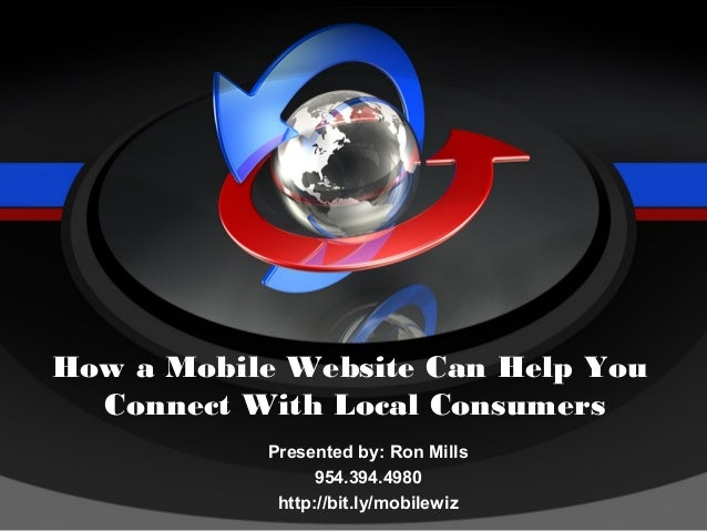 How a Mobile Website Can Help You  Connect With Local Consumers           Presented by: Ron Mills                 954.394....