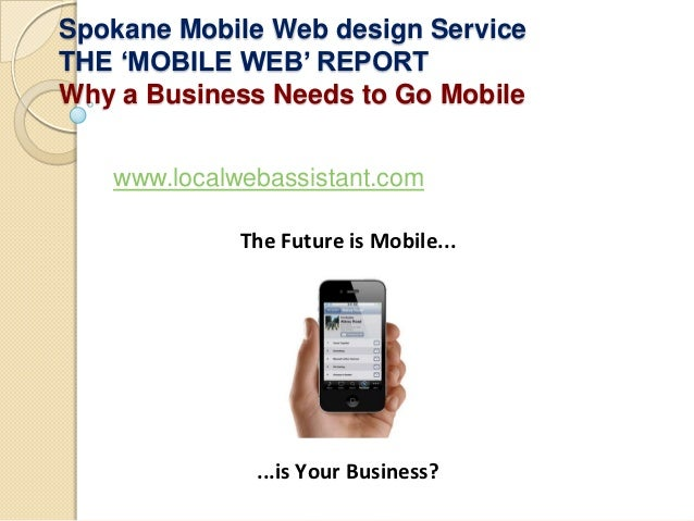 Spokane Mobile Web design ServiceTHE 'MOBILE WEB' REPORTWhy a Business Needs to Go Mobile   www.localwebassistant.com     ...
