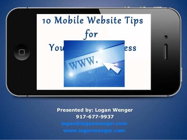 10 Mobile Website Tips          for  Your Local Business   Presented by: Logan Wenger         917-677-9937    logan@loganw...