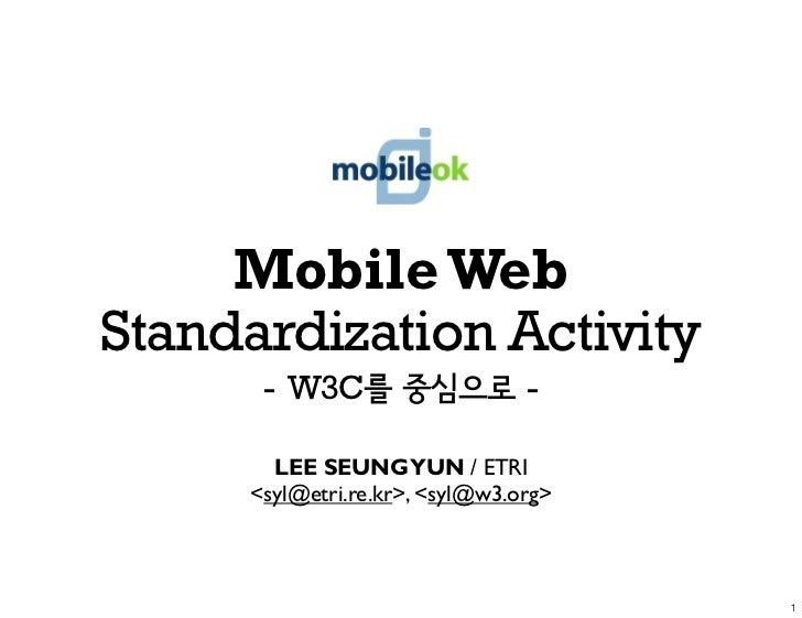 Mobile Web Standardization Activity       - W3C                     -         LEE SEUNG YUN / ETRI      <syl@etri.re.kr>, ...