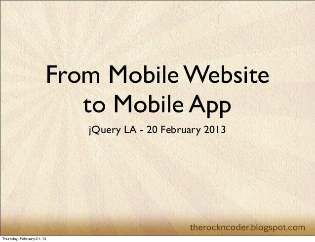 From Mobile Website                           to Mobile App                            jQuery LA - 20 February 2013Thursda...