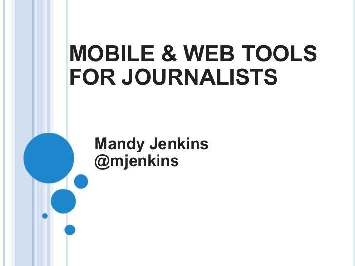 MOBILE & WEB TOOLS FOR JOURNALISTS Mandy Jenkins @mjenkins