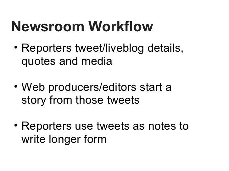Newsroom Workflow <ul><ul><li>Reporters tweet/liveblog details, quotes and media </li></ul></ul><ul><ul><li>Web producers/...