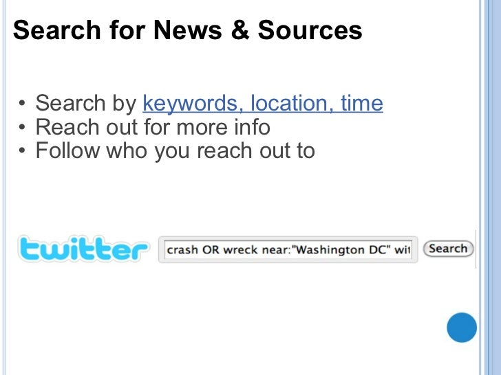 Search for News & Sources <ul><ul><li>Search by keywords, location, time </li></ul></ul><ul><ul><li>Reach out for more in...
