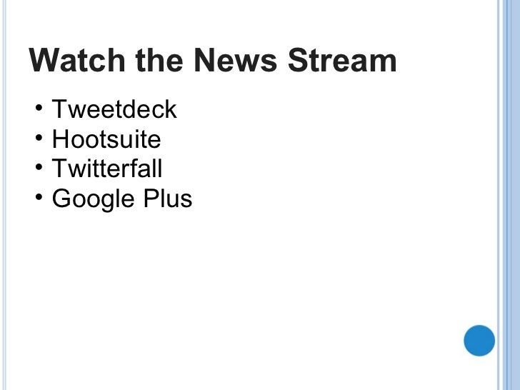 Watch the News Stream <ul><ul><li>Tweetdeck </li></ul></ul><ul><ul><li>Hootsuite </li></ul></ul><ul><ul><li>Twitterfall </...