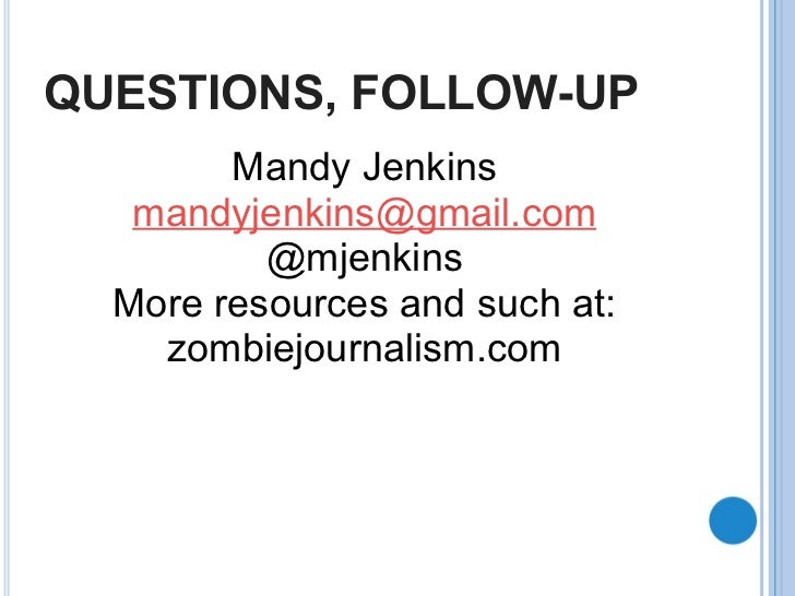 QUESTIONS, FOLLOW-UP Mandy Jenkins [email_address] @mjenkins More resources and such at: zombiejournalism.com