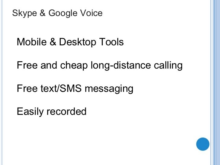 Skype & Google Voice Mobile & Desktop Tools Free and cheap long-distance calling Free text/SMS messaging Easily recorded