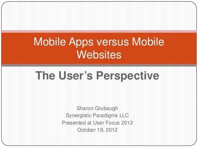 Mobile Apps versus Mobile        WebsitesThe User's Perspective          Sharon Grubaugh      Synergistic Paradigms LLC   ...