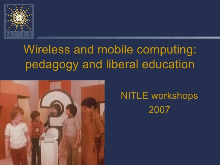Wireless and mobile computing: pedagogy and liberal education NITLE workshops 2007