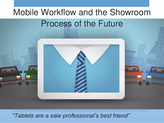 """Tablets are a sale professional's best friend"" Mobile Workflow and the Showroom Process of the Future"