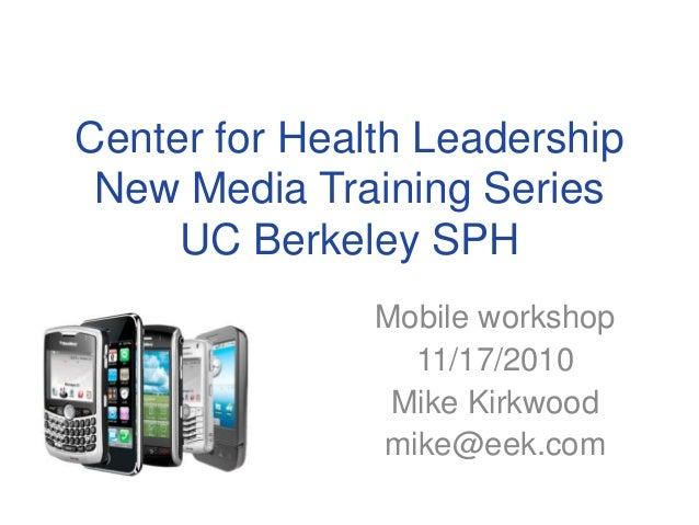 Center for Health Leadership New Media Training Series UC Berkeley SPH Mobile workshop 11/17/2010 Mike Kirkwood mike@eek.c...
