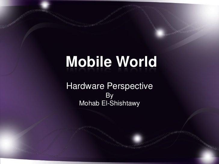 Mobile World<br />Hardware Perspective<br />By <br />Mohab El-Shishtawy<br />
