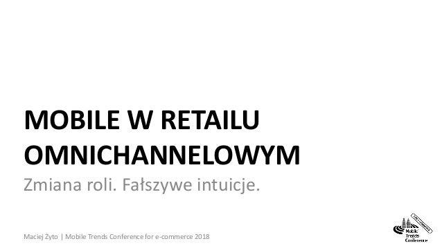 MOBILE W RETAILU OMNICHANNELOWYM Zmiana roli. Fałszywe intuicje. Maciej Żyto | Mobile Trends Conference for e-commerce 201...