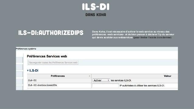 ILS-DIdans kohaDans Koha, il est nécessaire d'activer le web service au niveau despréférences «web services» et de bien pe...