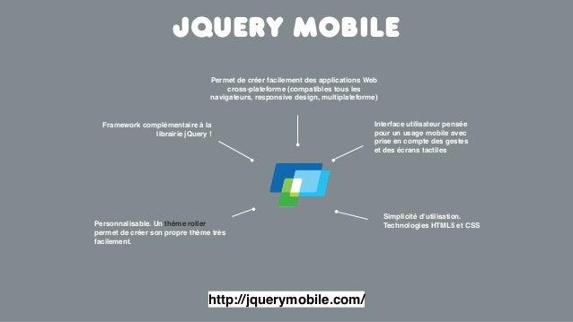 Framework complémentaire à lalibrairie jQuery !Jquery mobileInterface utilisateur penséepour un usage mobile avecprise en ...