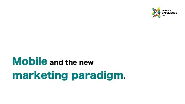 Mobile and the new marketing paradigm.