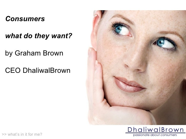 Consumers what do they want? by Graham Brown CEO DhaliwalBrown >> what's in it for me?