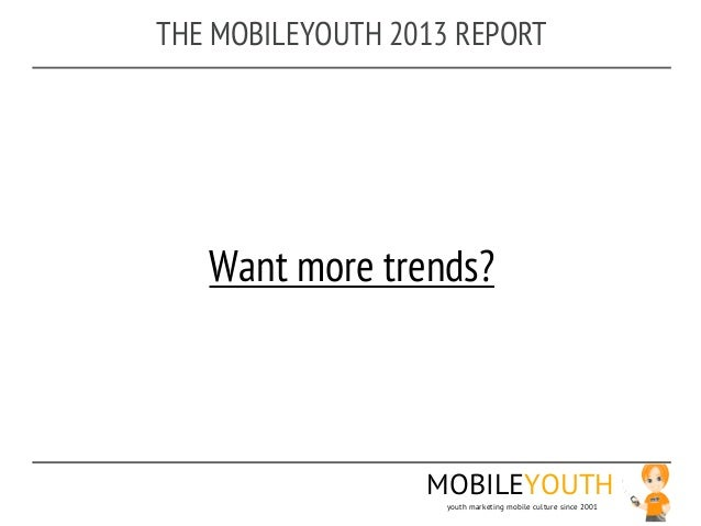 THE MOBILEYOUTH 2013 REPORT   Want more trends?                  MOBILEYOUTH                    youth marketing mobile cul...
