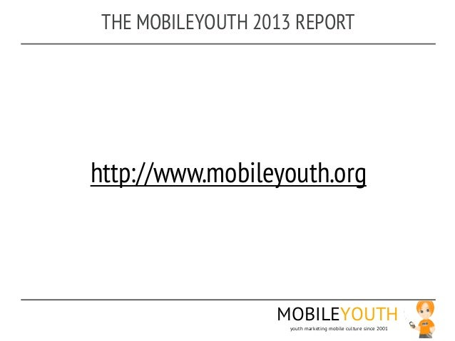 THE MOBILEYOUTH 2013 REPORThttp://www.mobileyouth.org                   MOBILEYOUTH                     youth marketing mo...