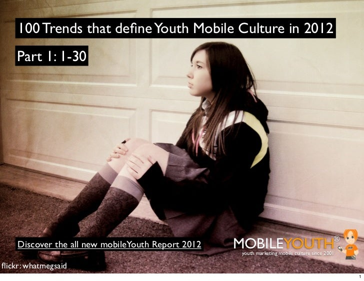 100 Trends that define Youth Mobile Culture in 2012    Part 1: 1-30    Discover the all new mobileYouth Report 2012   MOBIL...