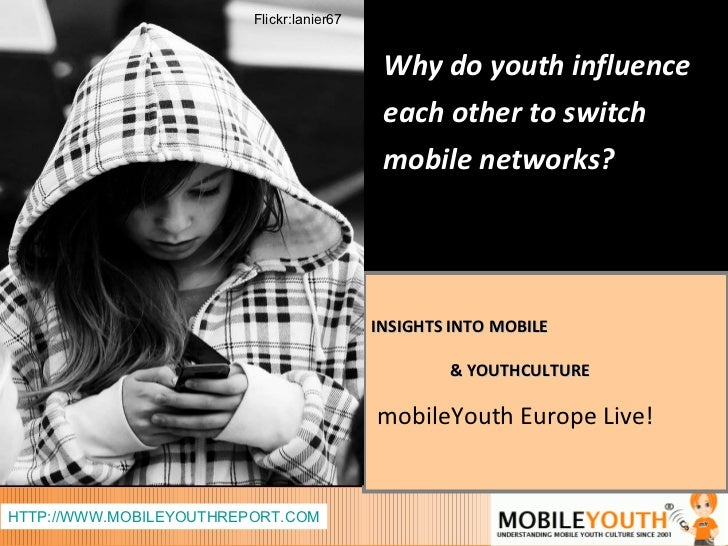 INSIGHTS INTO MOBILE  & YOUTHCULTURE mobileYouth Europe Live! HTTP://WWW.MOBILEYOUTHREPORT.COM Why do youth influence each...