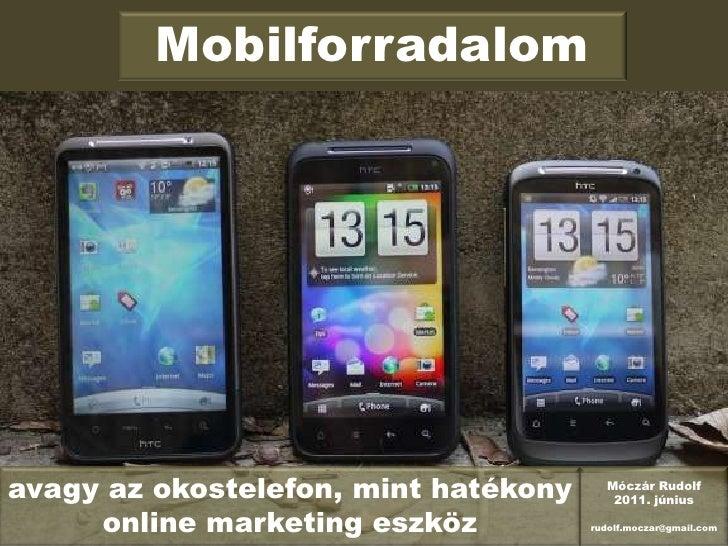 Mobilforradalom<br />avagy az okostelefon, mint hatékony online marketing eszköz<br />Móczár Rudolf<br />2011. június<br /...