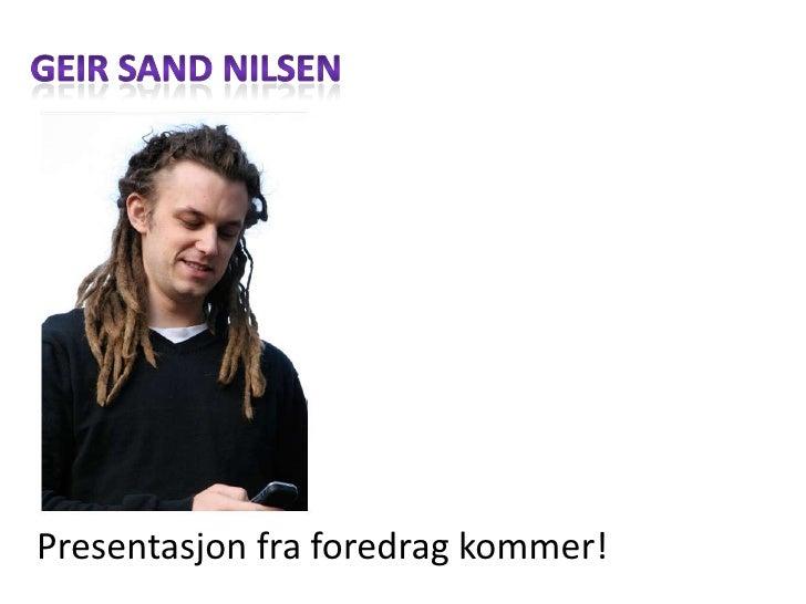 Geir Sand Nilsen<br />Presentasjonfraforedragkommer!<br />