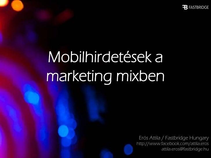 Mobilhirdetések amarketing mixben             Erös Attila / Fastbridge Hungary            http://www.facebook.com/attila.e...