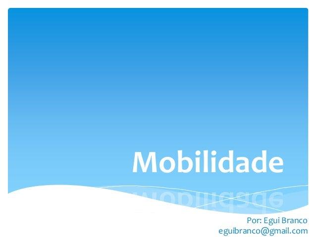 Mobilidade            Por: Egui Branco     eguibranco@gmail.com