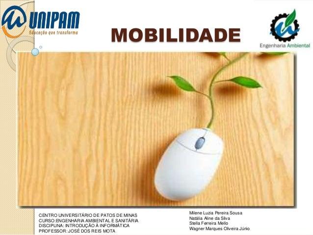 MOBILIDADE  CENTRO UNIVERSITÁRIO DE PATOS DE MINAS CURSO:ENGENHARIA AMBIENTAL E SANITÁRIA DISCIPLINA: INTRODUÇÃO À INFORMÁ...