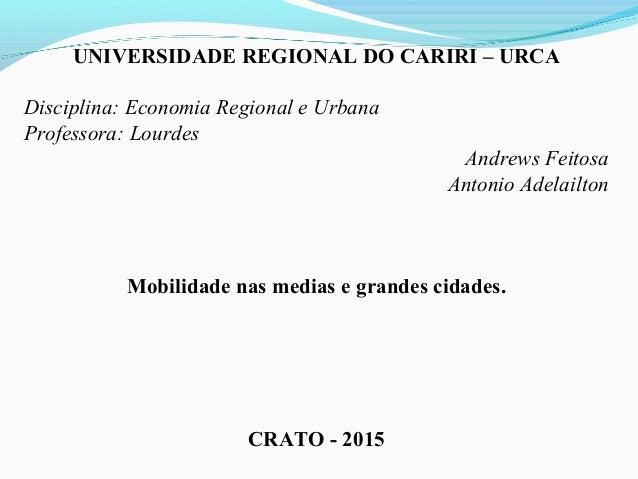 UNIVERSIDADE REGIONAL DO CARIRI – URCA Disciplina: Economia Regional e Urbana Professora: Lourdes Andrews Feitosa Antonio ...