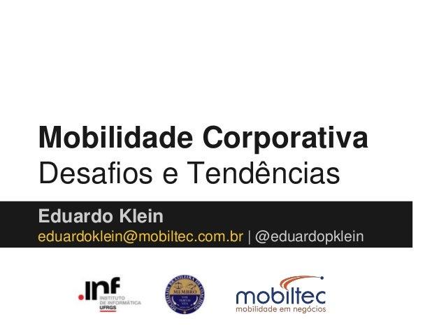 Mobilidade Corporativa  Desafios e Tendências  Eduardo Klein  eduardoklein@mobiltec.com.br   @eduardopklein
