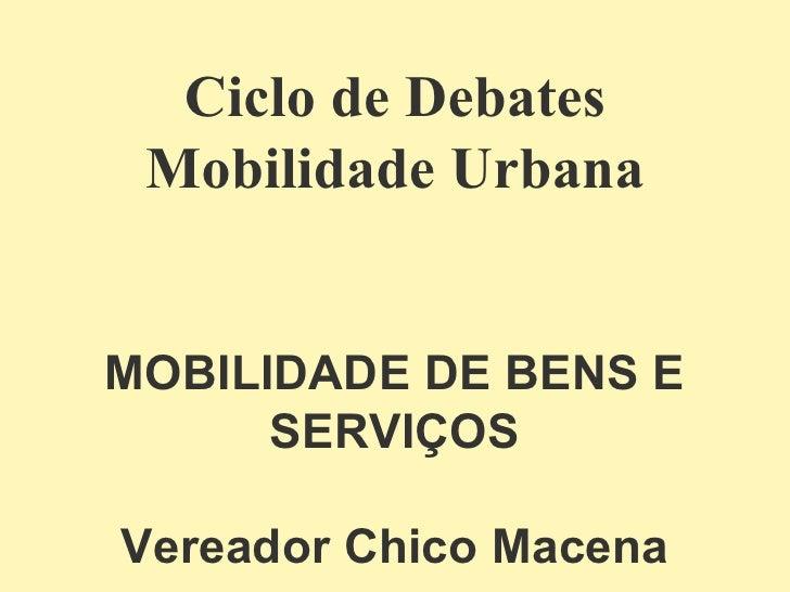 Ciclo de Debates Mobilidade Urbana MOBILIDADE DE BENS E SERVIÇOS Vereador Chico Macena