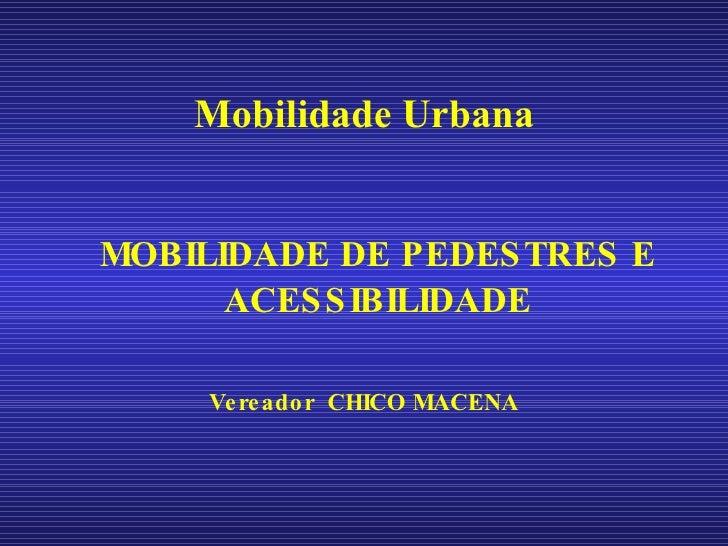 <ul><li>Mobilidade Urbana MOBILIDADE DE PEDESTRES E ACESSIBILIDADE </li></ul><ul><li>Vereador  CHICO MACENA </li></ul>