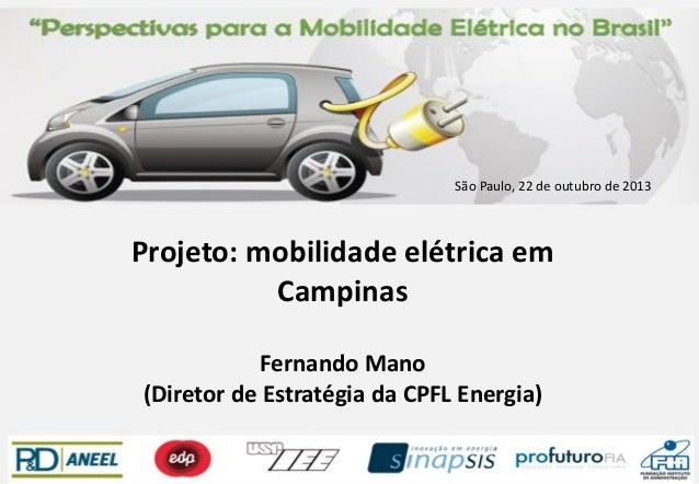 São Paulo, 22 de outubro de 2013  Projeto: mobilidade elétrica em Campinas Fernando Mano (Diretor de Estratégia da CPFL En...
