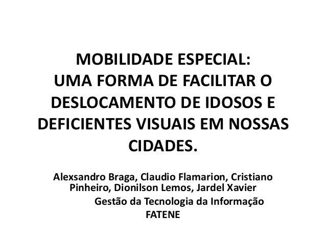 MOBILIDADE ESPECIAL: UMA FORMA DE FACILITAR O DESLOCAMENTO DE IDOSOS E DEFICIENTES VISUAIS EM NOSSAS CIDADES. Alexsandro B...