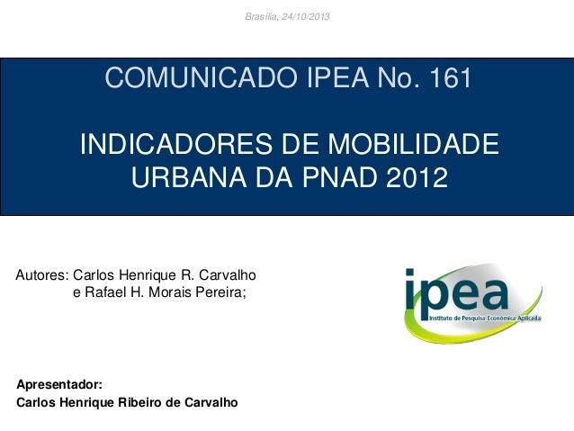 Brasília, 24/10/2013  COMUNICADO IPEA No. 161  INDICADORES DE MOBILIDADE URBANA DA PNAD 2012  Autores: Carlos Henrique R. ...