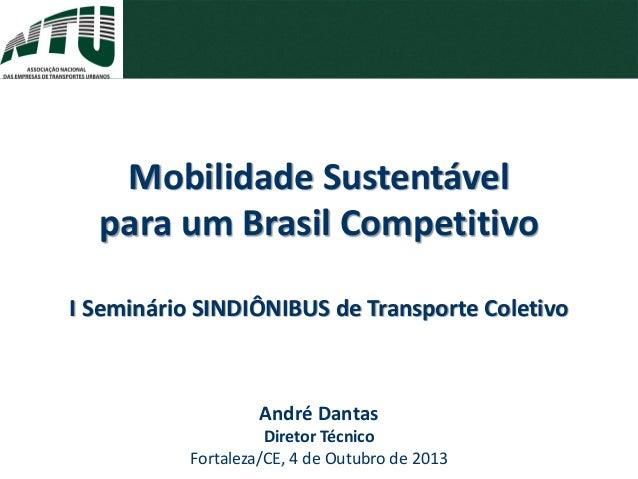 André Dantas Diretor Técnico Fortaleza/CE, 4 de Outubro de 2013 Mobilidade Sustentável para um Brasil Competitivo I Seminá...