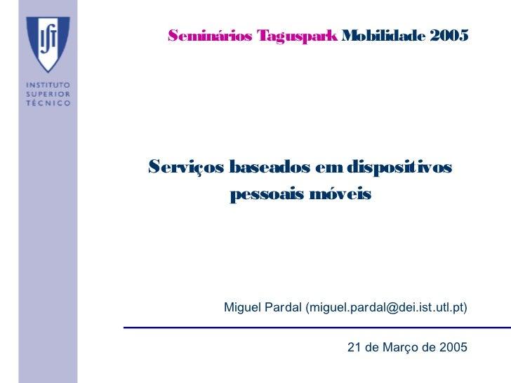Seminários Taguspark Mobilidade 2005Serviços baseados em dispositivos         pessoais móveis        Miguel Pardal (miguel...