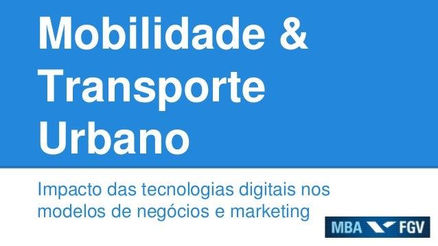 Mobilidade & Transporte Urbano Impacto das tecnologias digitais nos modelos de negócios e marketing