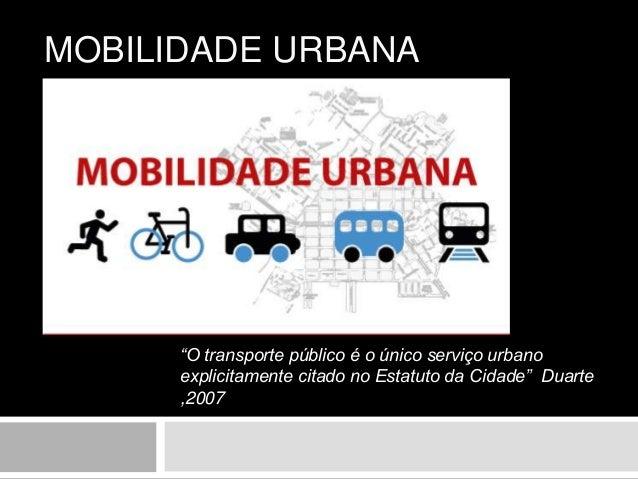"""MOBILIDADE URBANA """"O transporte público é o único serviço urbano explicitamente citado no Estatuto da Cidade"""" Duarte ,2007"""
