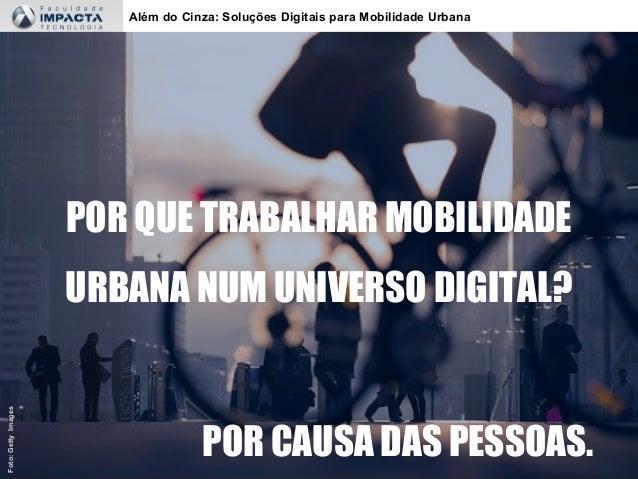 Além do Cinza: Soluções Digitais para Mobilidade Urbana POR QUE TRABALHAR MOBILIDADE URBANA NUM UNIVERSO DIGITAL? POR CAUS...