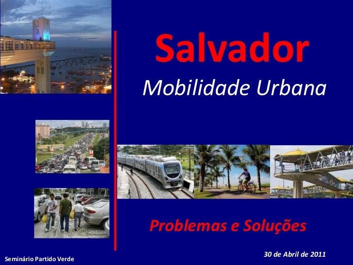 SalvadorMobilidade UrbanaProblemas e Soluções<br />30 de Abril de 2011<br />Seminário Partido Verde<br />