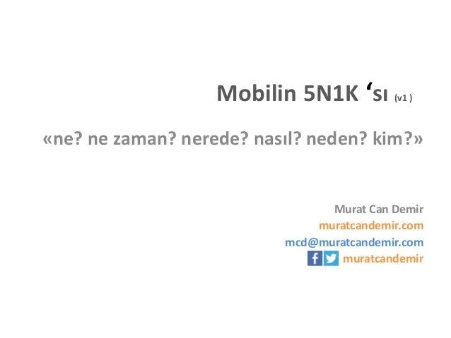 Mobilin 5N1K 'sı  (v1 )  «ne? ne zaman? nerede? nasıl? neden? kim?»  Murat Can Demir muratcandemir.com mcd@muratcandemir.c...