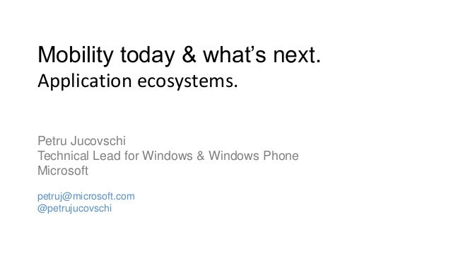 Mobility today & what's next.Application ecosystems.Petru JucovschiTechnical Lead for Windows & Windows PhoneMicrosoftpetr...