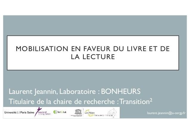 MOBILISATION EN FAVEUR DU LIVRE ET DE LA LECTURE Laurent Jeannin, Laboratoire : BONHEURS Titulaire de la chaire de recherc...