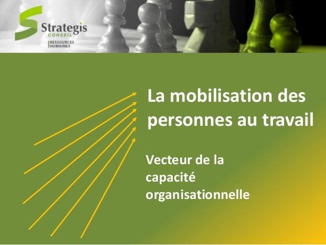 La mobilisation des personnes au travail Vecteur de la capacité organisationnelle