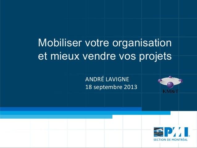Mobiliser votre organisation et mieux vendre vos projets ANDRÉ  LAVIGNE   18  septembre  2013