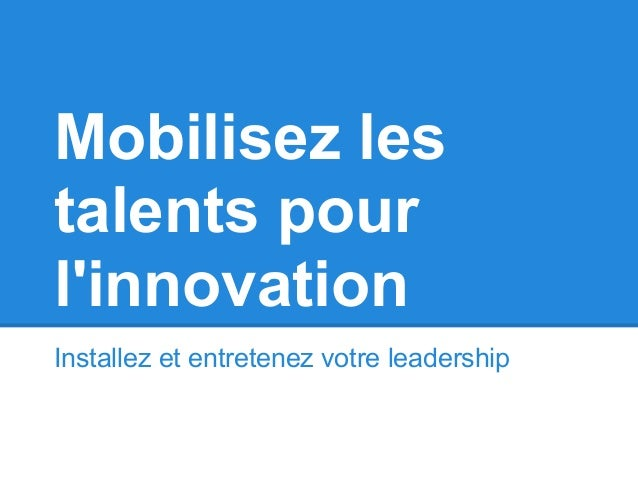 Mobilisez lestalents pourlinnovationInstallez et entretenez votre leadership